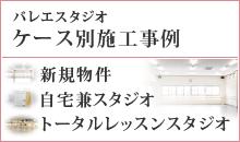 バレエスタジオケース別施工事例 1.新規物件 2.自宅兼スタジオ 3.トータルレッスンスタジオ